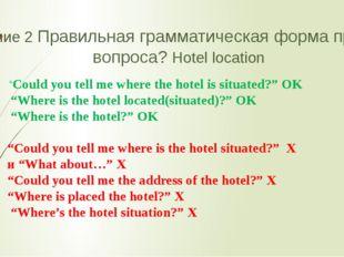 """Задание 2 Правильная грамматическая форма прямого вопроса? Hotel location """"Co"""