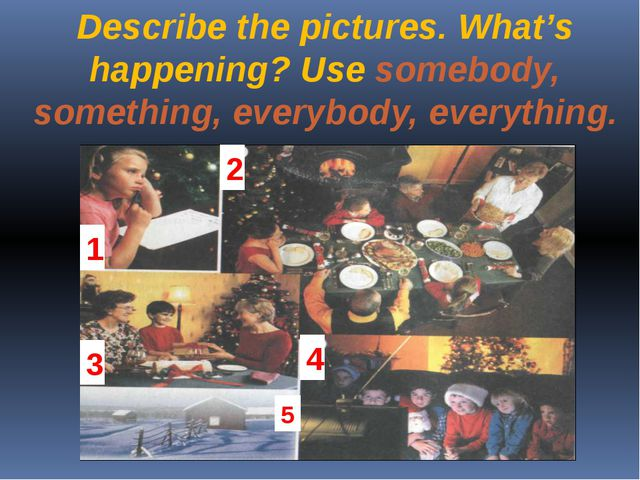 Describe the pictures. What's happening? Use somebody, something, everybody,...