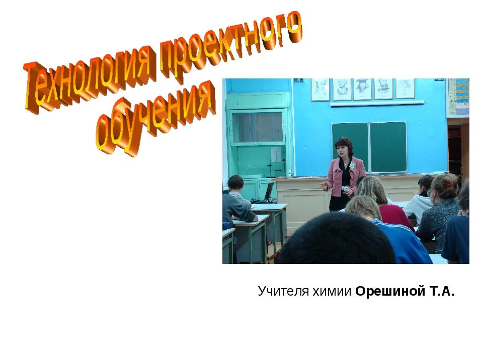 Учителя химии Орешиной Т.А.