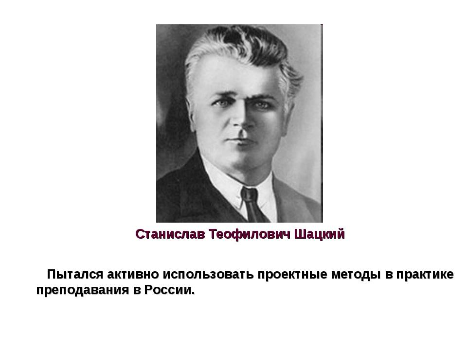 Станислав Теофилович Шацкий Пытался активно использовать проектные методы в п...