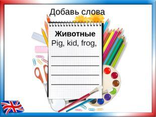 Добавь слова Животные Pig, kid, frog, ___________ ___________ ___________ ___