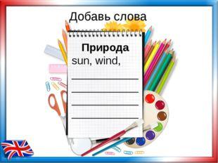 Добавь слова Природа sun, wind, ___________ ___________ ___________ ___________