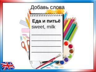 Добавь слова Еда и питьё sweet, milk ___________ ___________ ___________ ____