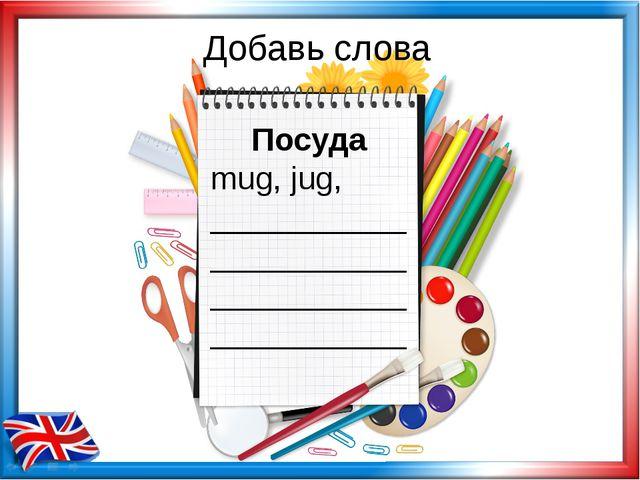 Добавь слова Посуда mug, jug, ___________ ___________ ___________ ___________