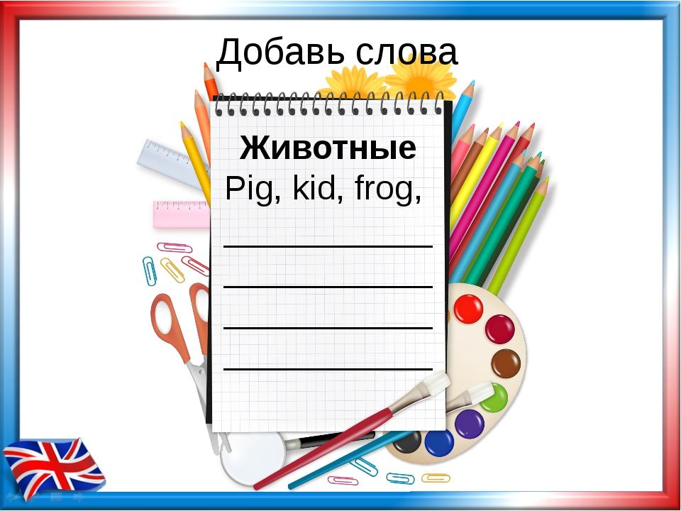 Добавь слова Животные Pig, kid, frog, ___________ ___________ ___________ ___...