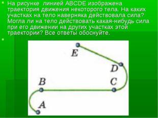 На рисунке линией ABCDE изображена траектория движения некоторого тела. На ка