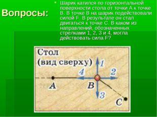 Вопросы: Шарик катился по горизонтальной поверхности стола от точки А к точке