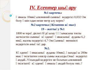 IV. Есептер шығару №1 карточка Қимасы 10мм2 алюминий сымның кедергісі 0,032 О
