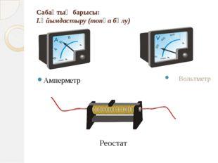 Сабақтың барысы: І.Ұйымдастыру (топқа бөлу) Амперметр Вольтметр Реостат