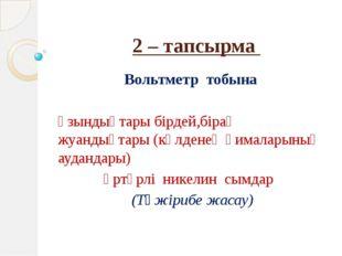 2 – тапсырма Вольтметр тобына Ұзындықтары бірдей,бірақ жуандықтары (көлденең