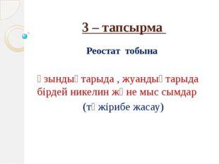 3 – тапсырма Реостат тобына Ұзындықтарыда , жуандықтарыда бірдей никелин және