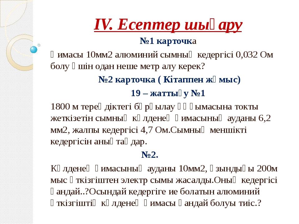 IV. Есептер шығару №1 карточка Қимасы 10мм2 алюминий сымның кедергісі 0,032 О...