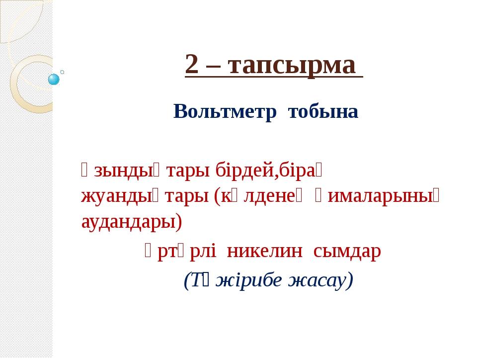 2 – тапсырма Вольтметр тобына Ұзындықтары бірдей,бірақ жуандықтары (көлденең...