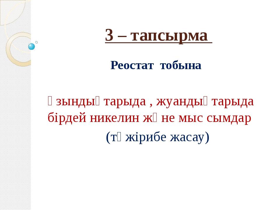 3 – тапсырма Реостат тобына Ұзындықтарыда , жуандықтарыда бірдей никелин және...