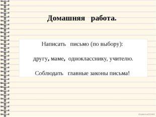 Домашняя работа. Написать письмо (по выбору): другу, маме, однокласснику, учи
