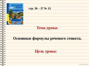 стр. 36 – 37 № 15 Тема урока: Основные формулы речевого этикета. Цель урока: