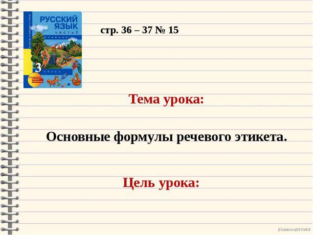 стр. 36 – 37 № 15 Тема урока: Основные формулы речевого этикета. Цель урока:...