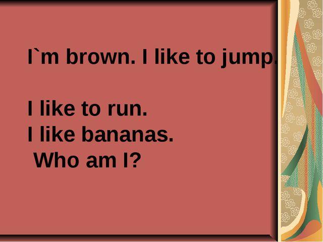 I`m brown. I like to jump. I like to run. I like bananas. Who am I?