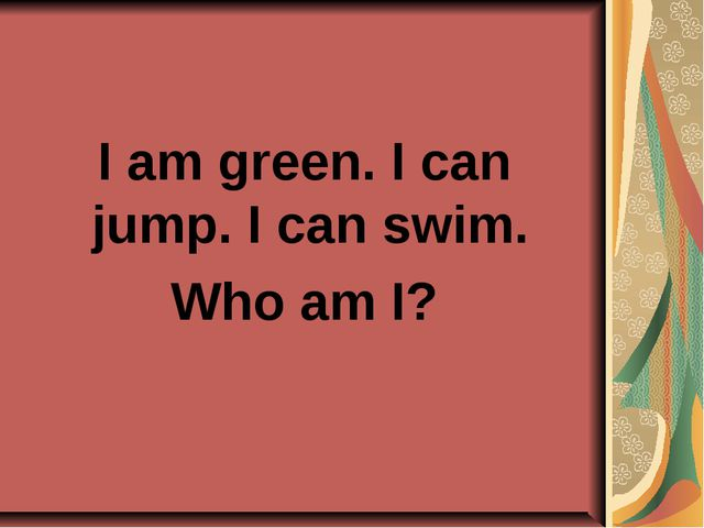 I am green. I can jump. I can swim. Who am I?
