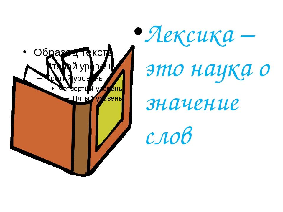 Лексика – это наука о значение слов