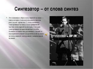 Синтезатор – от слова синтез Это изменило образ популярной музыки — синтезато