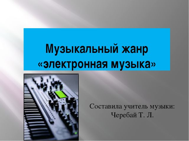 Музыкальный жанр «электронная музыка» Составила учитель музыки: Черебай Т. Л.