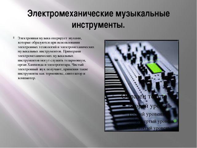 Электромеханические музыкальные инструменты. Электронная музыка оперирует зву...
