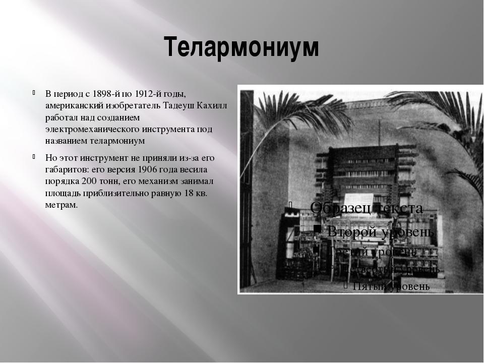 Телармониум В период с 1898-й по 1912-й годы, американский изобретатель Тадеу...