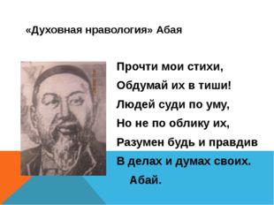 «Духовная нравология» Абая Прочти мои стихи, Обдумай их в тиши! Людей суди по