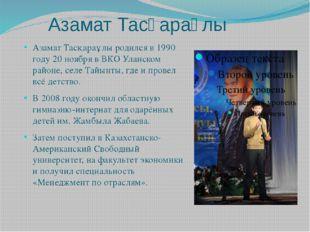 Азамат Тасқараұлы Азамат Тасқараұлы родился в 1990 году 20 ноября в ВКО Улан