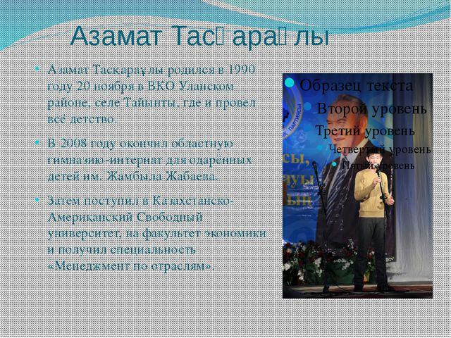 Азамат Тасқараұлы Азамат Тасқараұлы родился в 1990 году 20 ноября в ВКО Улан...