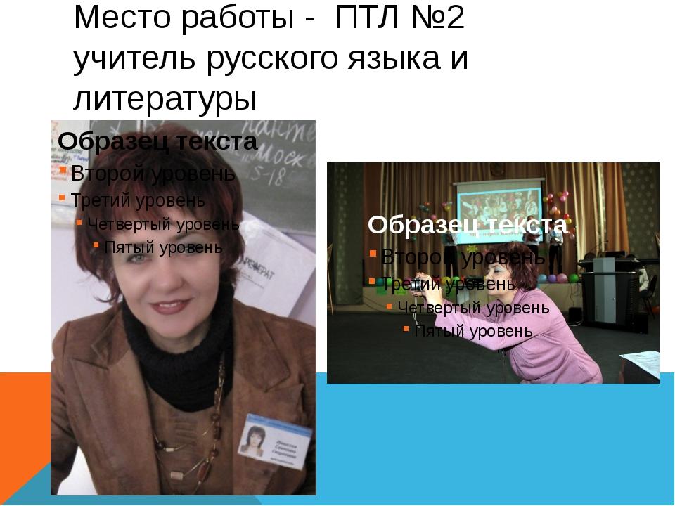 Место работы - ПТЛ №2 учитель русского языка и литературы