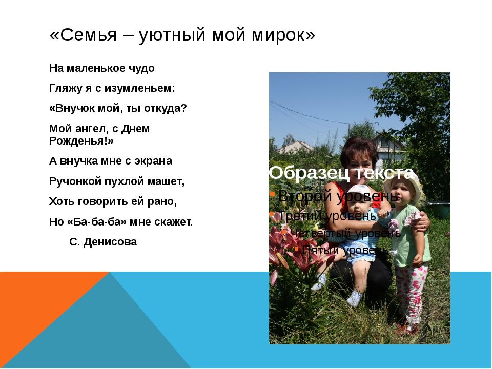 «Семья – уютный мой мирок» На маленькое чудо Гляжу я с изумленьем: «Внучок мо...