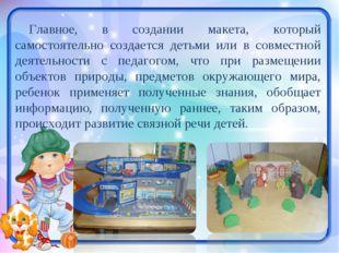 Главное, в создании макета, который самостоятельно создается детьми или в сов