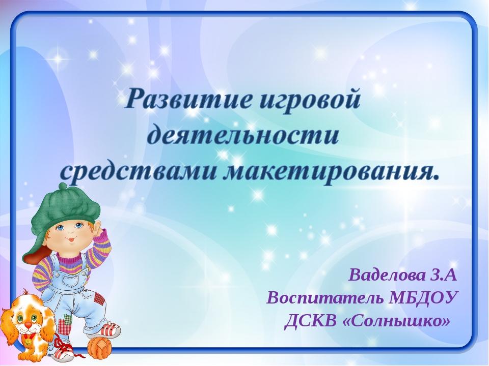 Ваделова З.А Воспитатель МБДОУ ДСКВ «Солнышко»