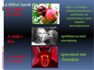 a) Biblical legends The Apple of Sodom что-л. сулящее удовольствие,наслаждени