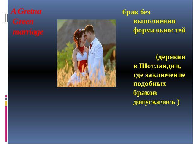 A Gretna Green marriage брак без выполнения формальностей (деревня в Шотланди...
