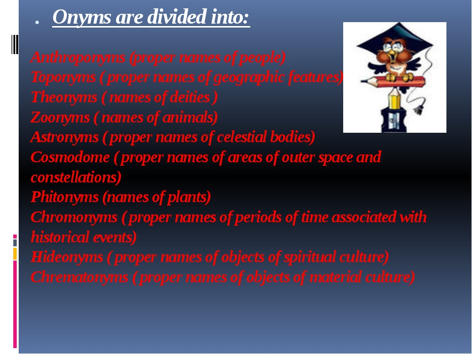 . Onyms are divided into: Anthroponyms (proper names of people) Toponyms ( pr...
