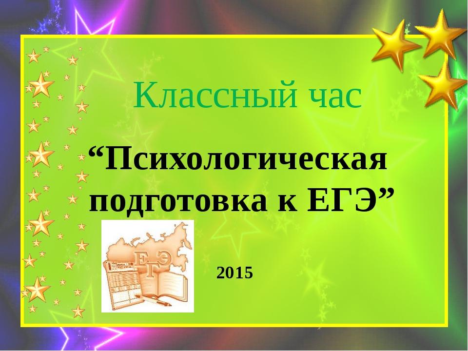 """Классный час """"Психологическая подготовка к ЕГЭ"""" 2015"""
