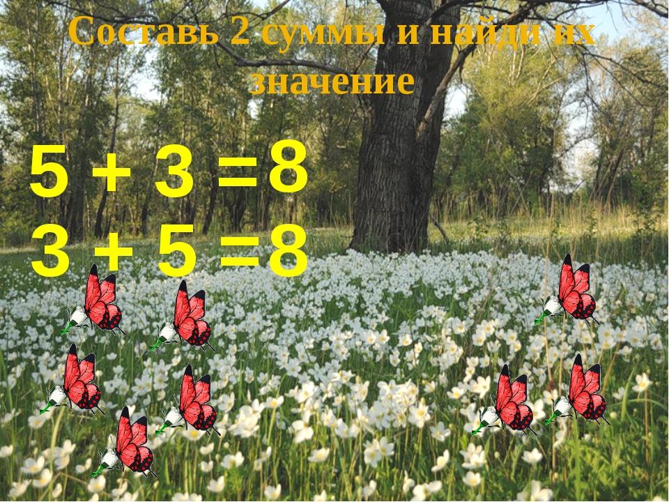 Составь 2 суммы и найди их значение 5 + 3 = 8 3 + 5 = 8