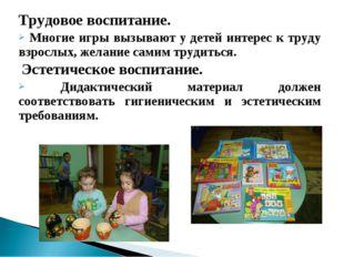 Трудовое воспитание. Многие игры вызывают у детей интерес к труду взрослых, ж
