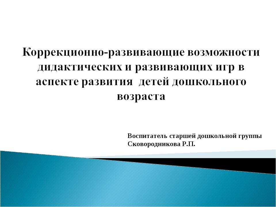 Воспитатель старшей дошкольной группы Сковородникова Р.П.