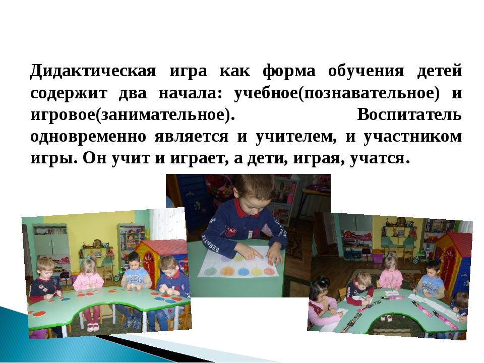 Дидактическая игра как форма обучения детей содержит два начала: учебное(позн...