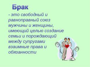 - это свободный и равноправный союз мужчины и женщины, имеющий целью создание