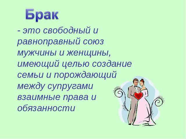 - это свободный и равноправный союз мужчины и женщины, имеющий целью создание...
