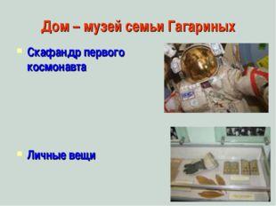 Дом – музей семьи Гагариных Скафандр первого космонавта Личные вещи