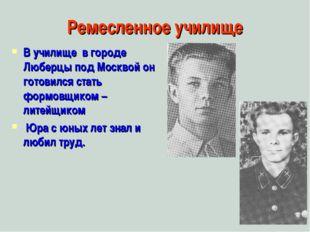 Ремесленное училище В училище в городе Люберцы под Москвой он готовился стать