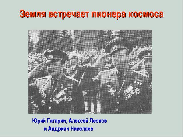 Земля встречает пионера космоса Юрий Гагарин, Алексей Леонов и Андриян Николаев