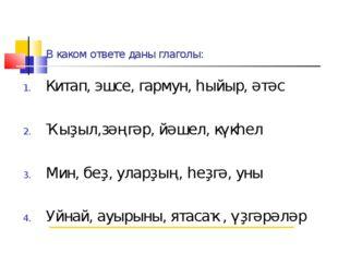 В каком ответе даны глаголы: Китап, эшсе, гармун, һыйыр, әтәс Ҡыҙыл,зәңгәр, й
