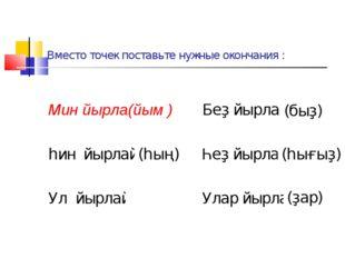 Вместо точек поставьте нужные окончания : Мин йырла(йым ) Беҙ йырлай... һин й